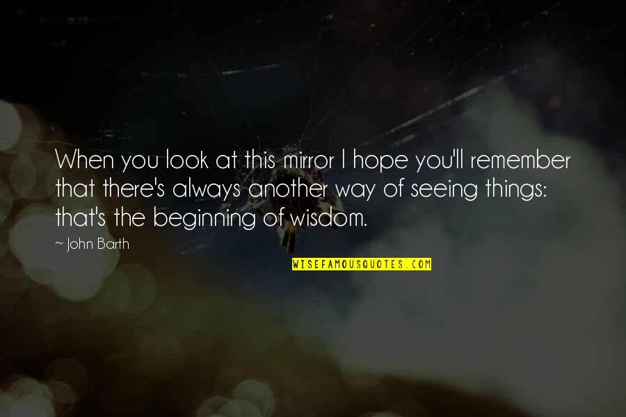 Remember You Always Quotes By John Barth: When you look at this mirror I hope