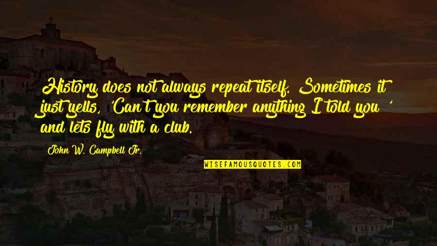 Remember You Always Quotes By John W. Campbell Jr.: History does not always repeat itself. Sometimes it