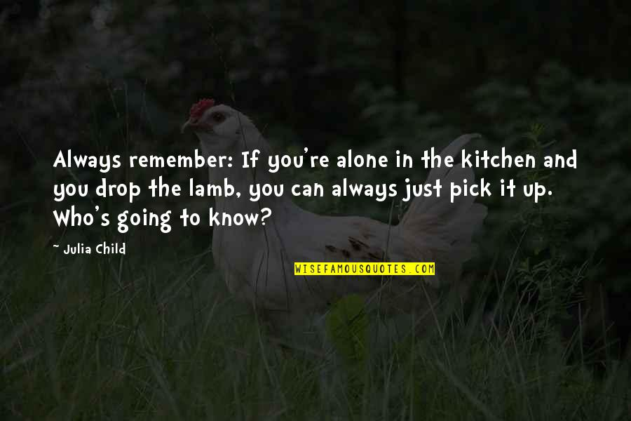 Remember You Always Quotes By Julia Child: Always remember: If you're alone in the kitchen