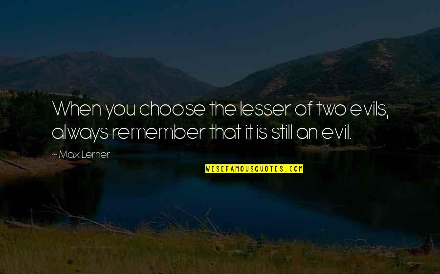 Remember You Always Quotes By Max Lerner: When you choose the lesser of two evils,