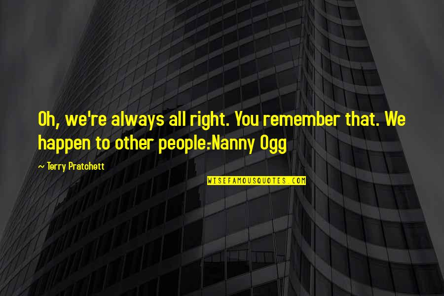 Remember You Always Quotes By Terry Pratchett: Oh, we're always all right. You remember that.