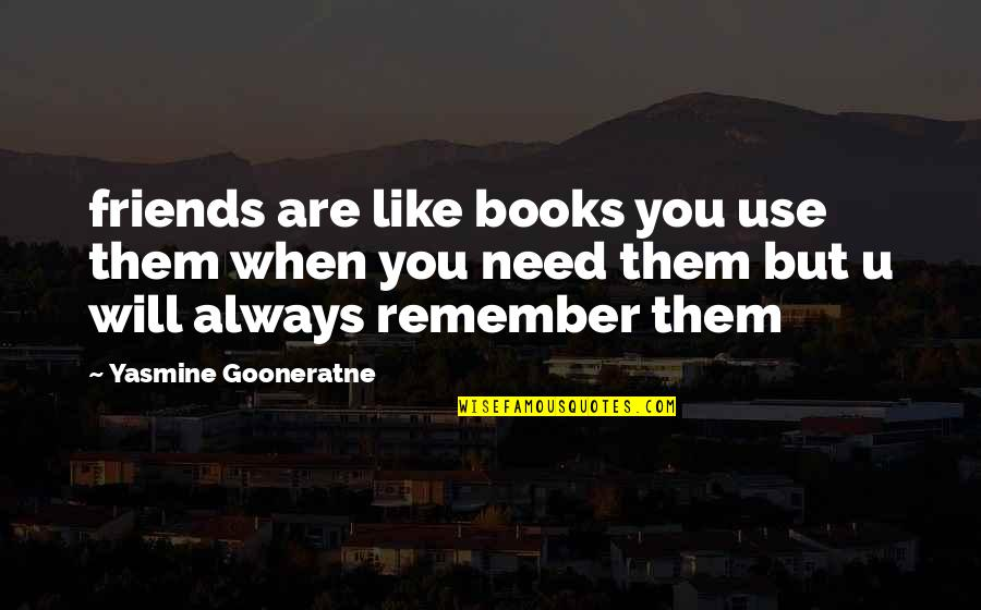 Remember You Always Quotes By Yasmine Gooneratne: friends are like books you use them when