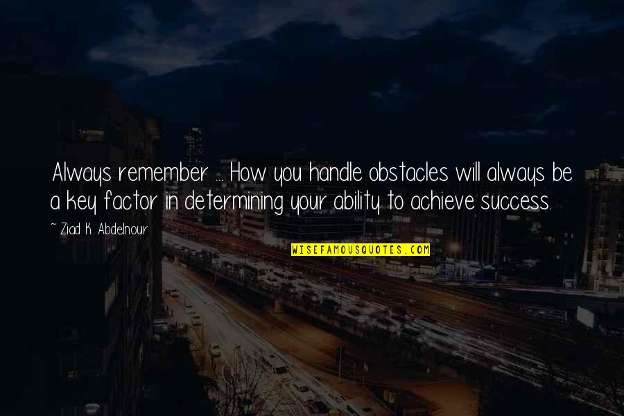 Remember You Always Quotes By Ziad K. Abdelnour: Always remember ... How you handle obstacles will