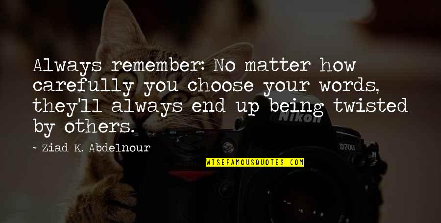 Remember You Always Quotes By Ziad K. Abdelnour: Always remember: No matter how carefully you choose