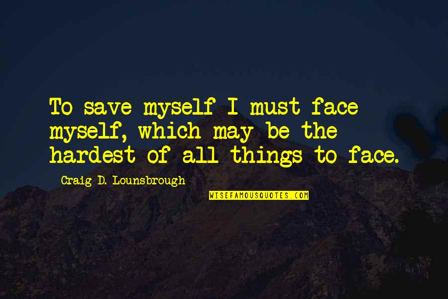 Rememberest Quotes By Craig D. Lounsbrough: To save myself I must face myself, which