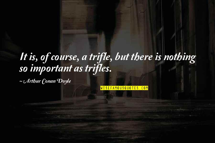Remembering Loved Ones Who Have Passed Quotes By Arthur Conan Doyle: It is, of course, a trifle, but there