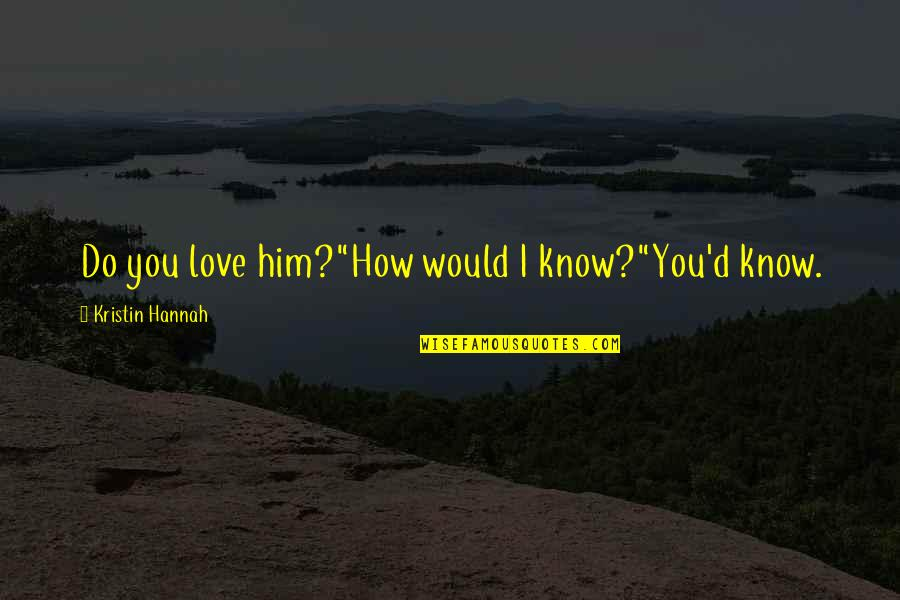 "Remembering Our Dearly Departed Quotes By Kristin Hannah: Do you love him?""How would I know?""You'd know."