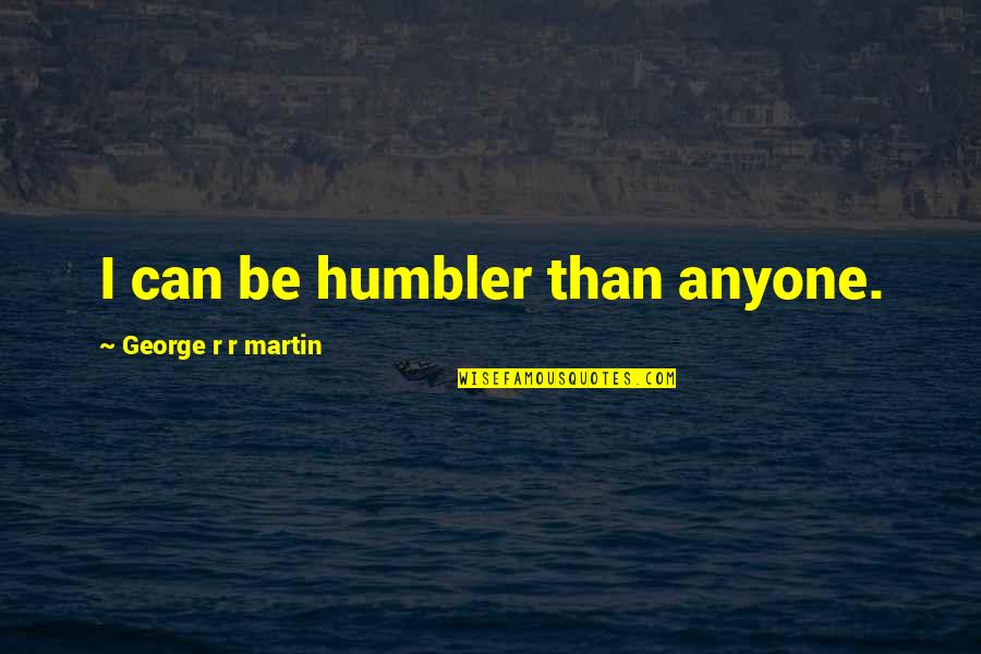 Remembering To Have Fun Quotes By George R R Martin: I can be humbler than anyone.