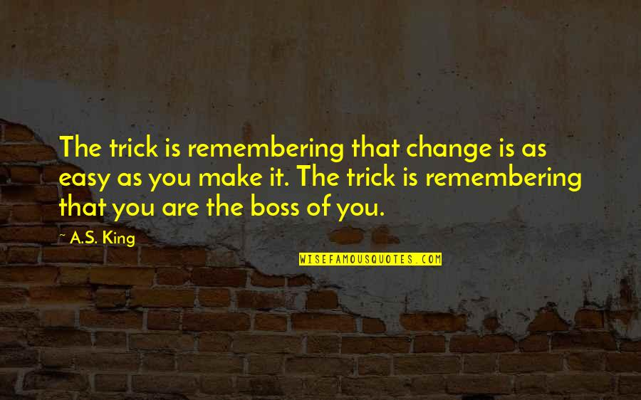 Remembering You Quotes By A.S. King: The trick is remembering that change is as