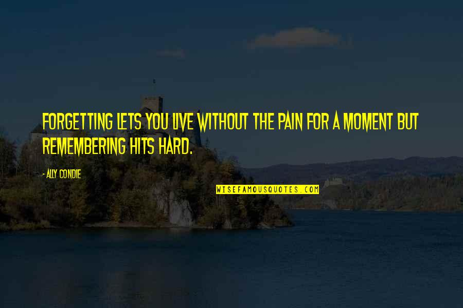 Remembering You Quotes By Ally Condie: Forgetting lets you live without the pain for