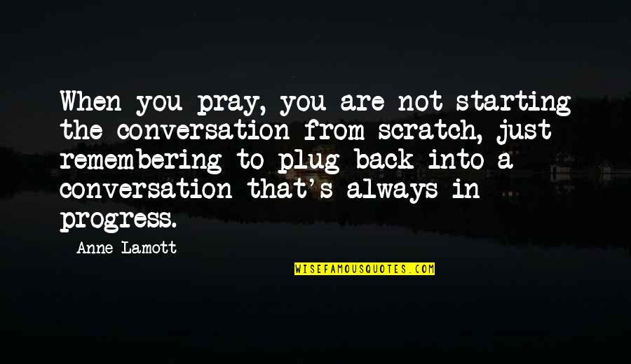 Remembering You Quotes By Anne Lamott: When you pray, you are not starting the