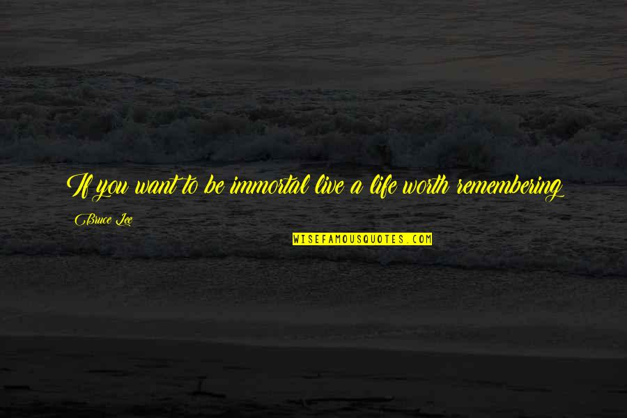 Remembering You Quotes By Bruce Lee: If you want to be immortal live a