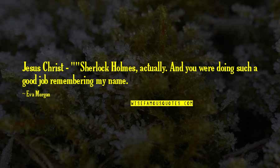 "Remembering You Quotes By Eva Morgan: Jesus Christ - """"Sherlock Holmes, actually. And you"