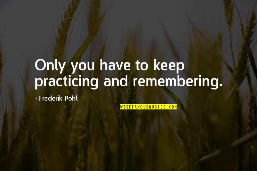 Remembering You Quotes By Frederik Pohl: Only you have to keep practicing and remembering.