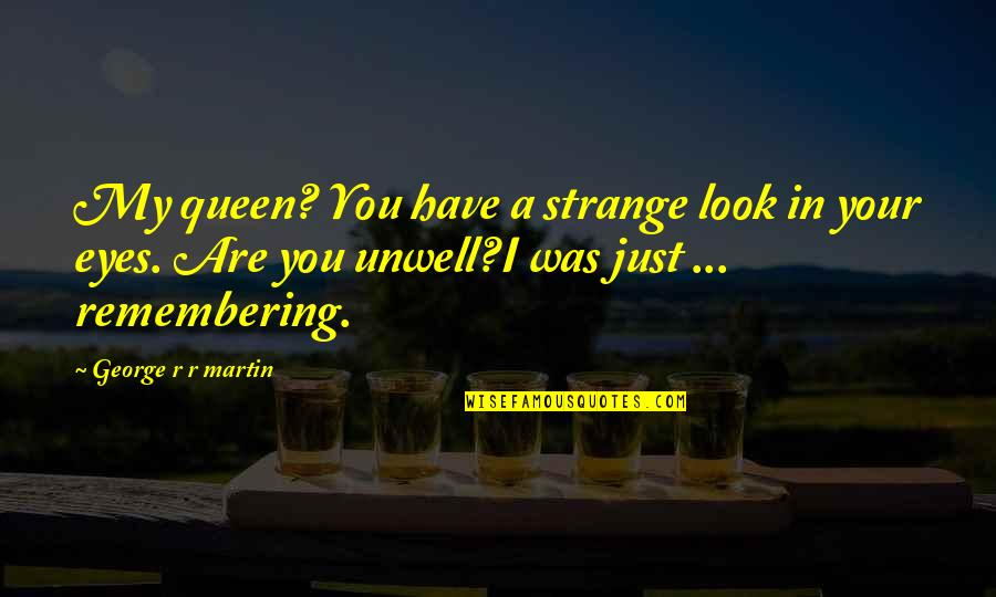 Remembering You Quotes By George R R Martin: My queen? You have a strange look in