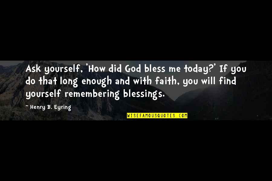 Remembering You Quotes By Henry B. Eyring: Ask yourself, 'How did God bless me today?'