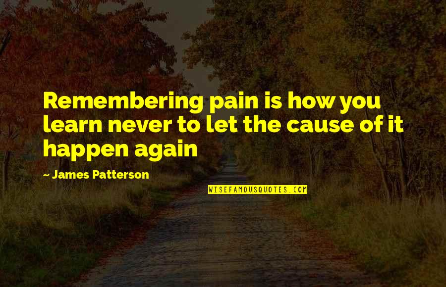 Remembering You Quotes By James Patterson: Remembering pain is how you learn never to
