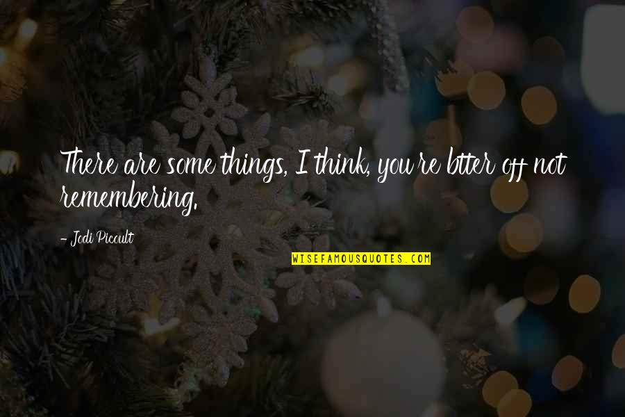 Remembering You Quotes By Jodi Picoult: There are some things, I think, you're btter