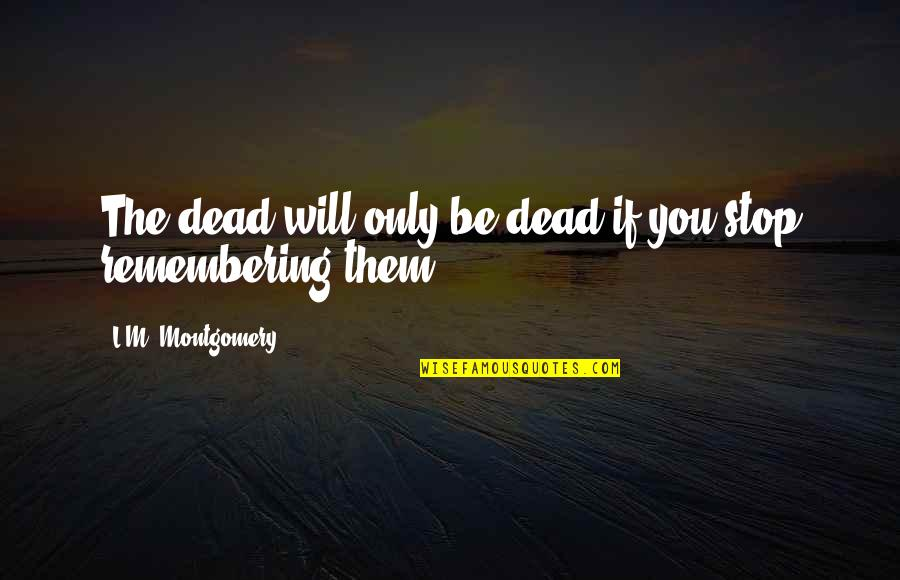Remembering You Quotes By L.M. Montgomery: The dead will only be dead if you