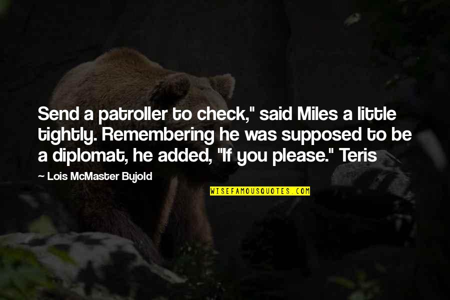 "Remembering You Quotes By Lois McMaster Bujold: Send a patroller to check,"" said Miles a"