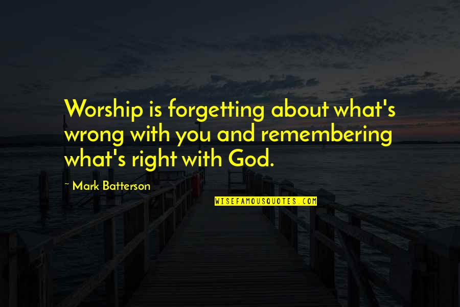 Remembering You Quotes By Mark Batterson: Worship is forgetting about what's wrong with you