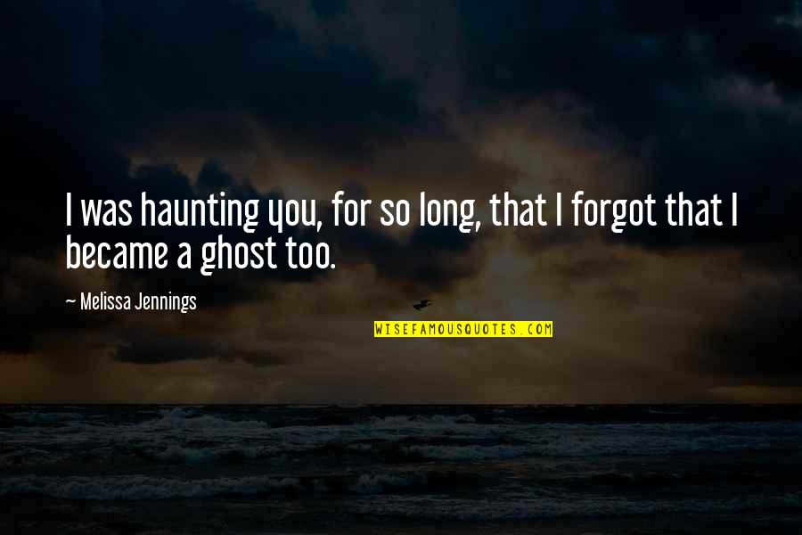 Remembering You Quotes By Melissa Jennings: I was haunting you, for so long, that