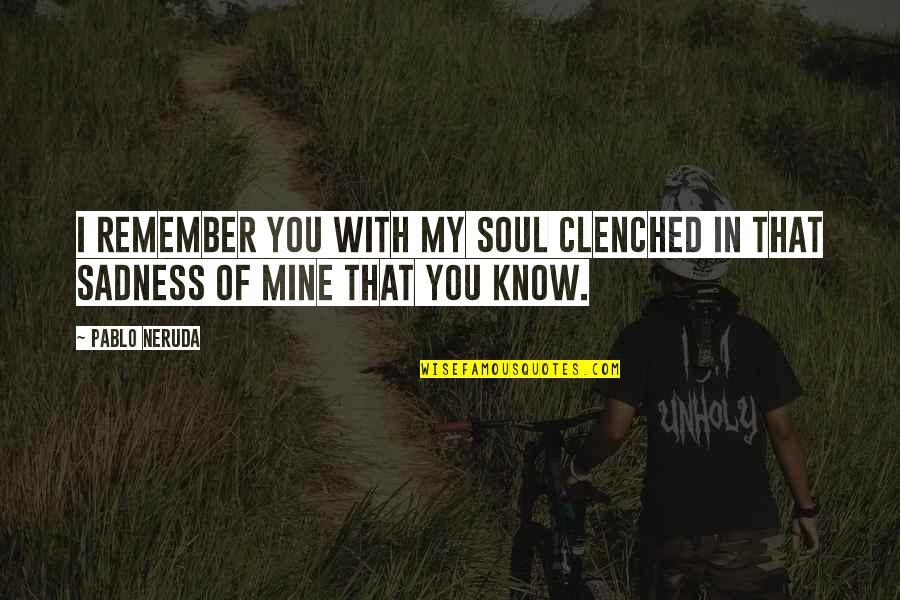 Remembering You Quotes By Pablo Neruda: I remember you with my soul clenched in