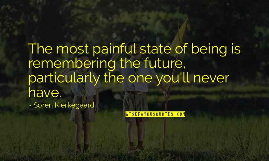 Remembering You Quotes By Soren Kierkegaard: The most painful state of being is remembering