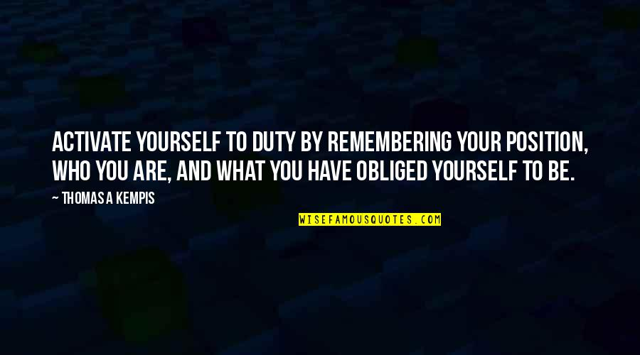Remembering You Quotes By Thomas A Kempis: Activate yourself to duty by remembering your position,