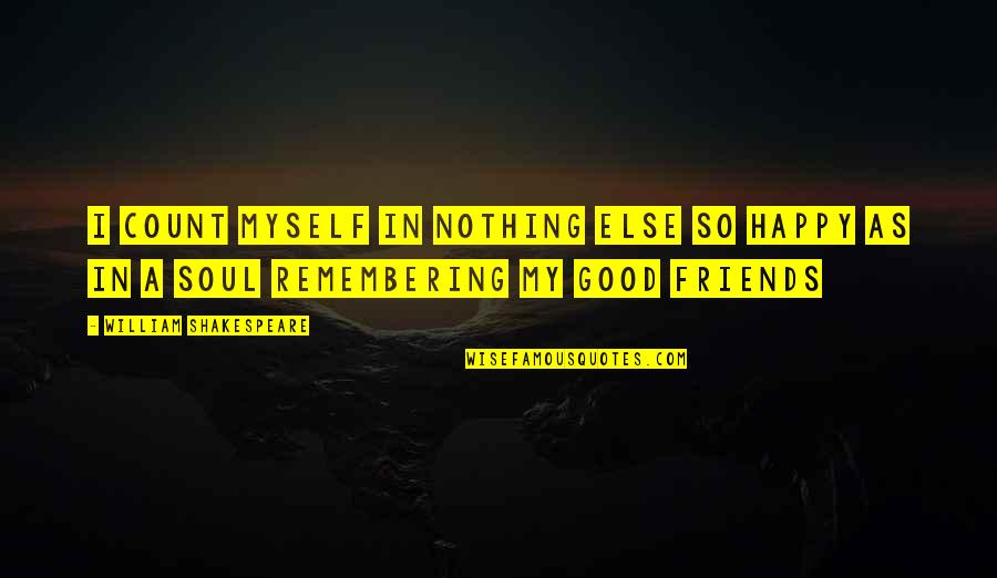 Remembering Your Friends Quotes By William Shakespeare: I count myself in nothing else so happy
