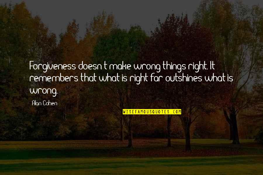 Remembers Quotes By Alan Cohen: Forgiveness doesn't make wrong things right. It remembers