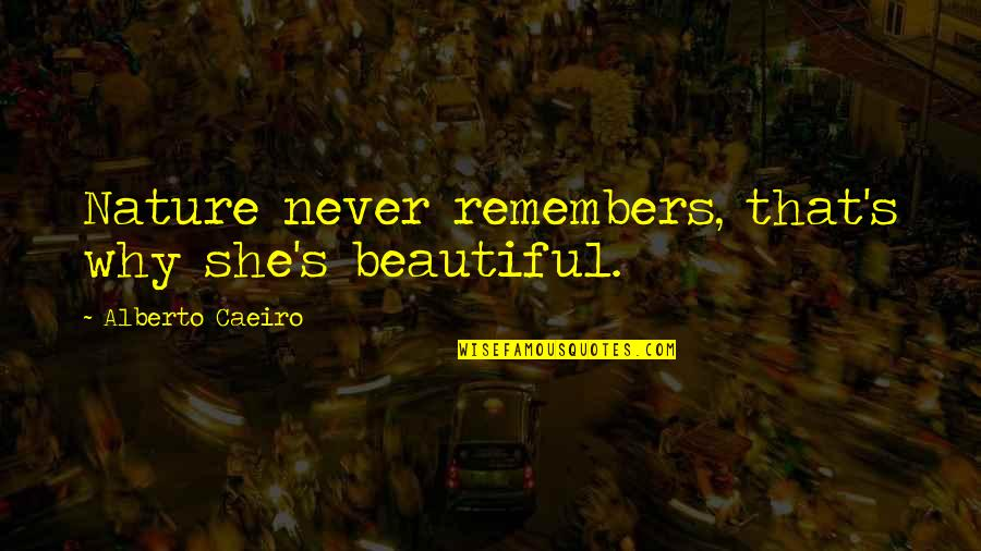 Remembers Quotes By Alberto Caeiro: Nature never remembers, that's why she's beautiful.
