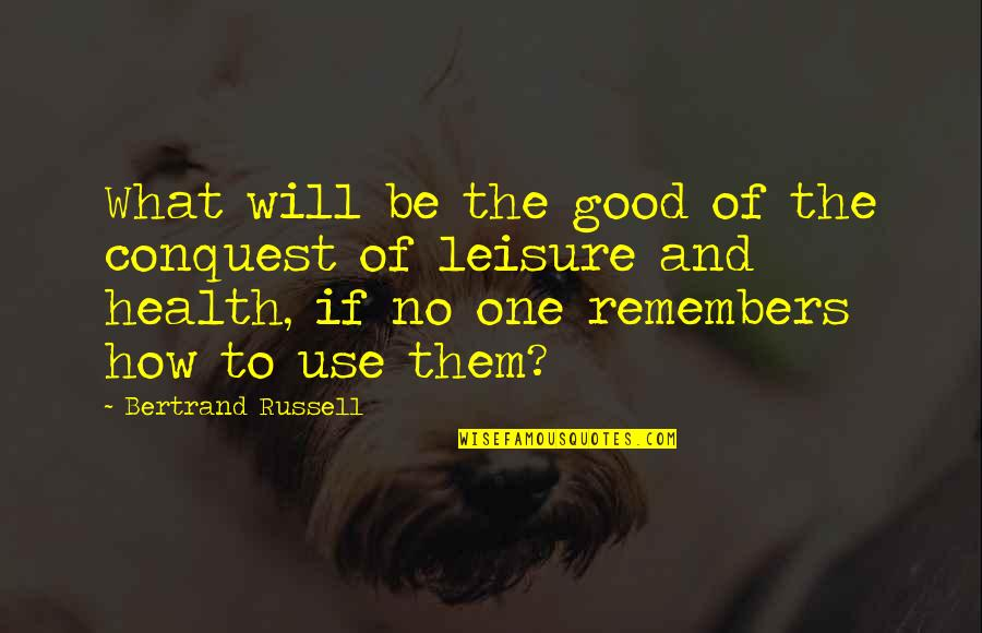 Remembers Quotes By Bertrand Russell: What will be the good of the conquest