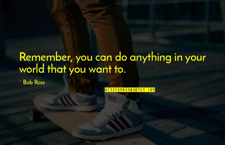 Remembers Quotes By Bob Ross: Remember, you can do anything in your world