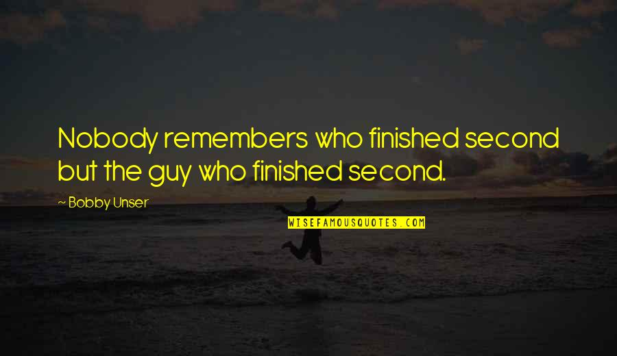 Remembers Quotes By Bobby Unser: Nobody remembers who finished second but the guy