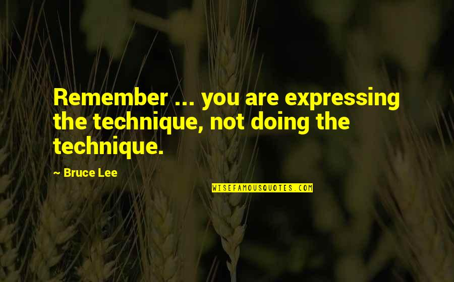 Remembers Quotes By Bruce Lee: Remember ... you are expressing the technique, not