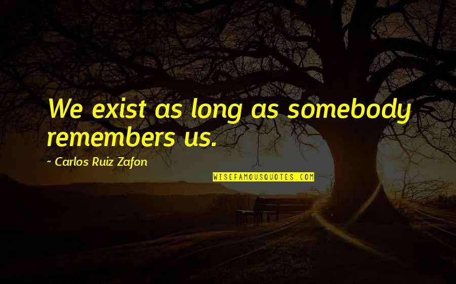 Remembers Quotes By Carlos Ruiz Zafon: We exist as long as somebody remembers us.