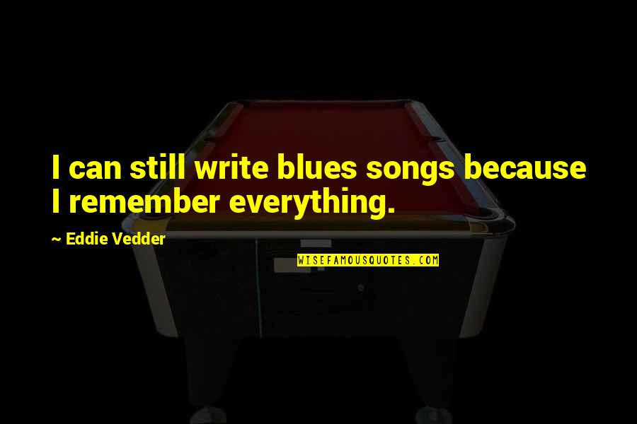 Remembers Quotes By Eddie Vedder: I can still write blues songs because I