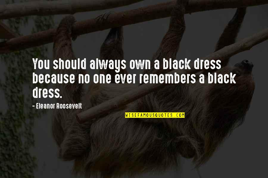 Remembers Quotes By Eleanor Roosevelt: You should always own a black dress because