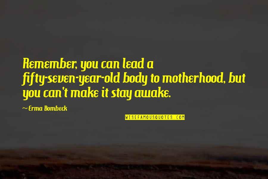 Remembers Quotes By Erma Bombeck: Remember, you can lead a fifty-seven-year-old body to