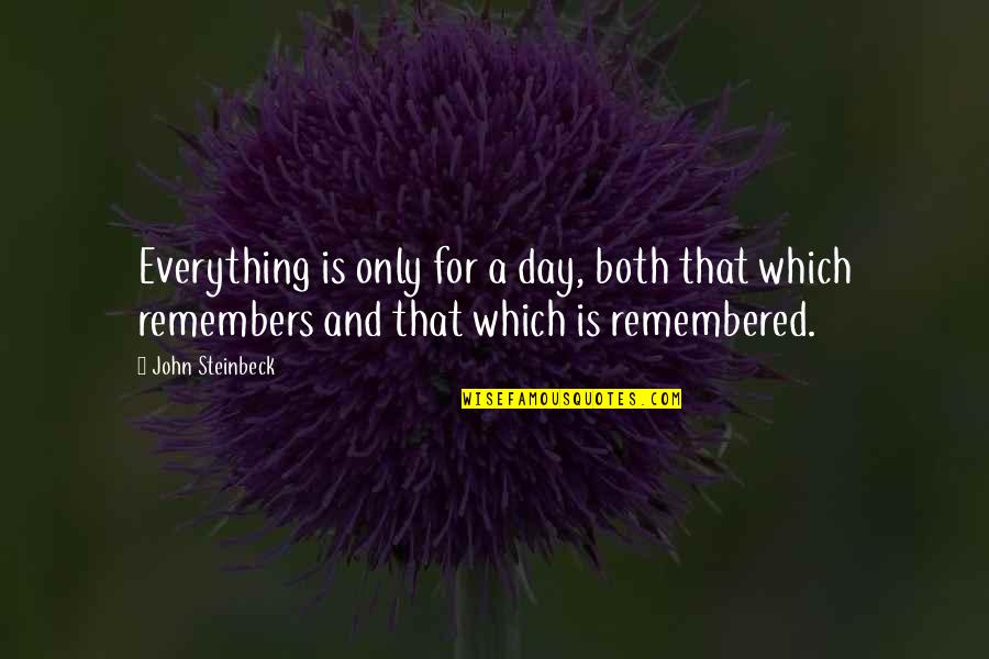 Remembers Quotes By John Steinbeck: Everything is only for a day, both that
