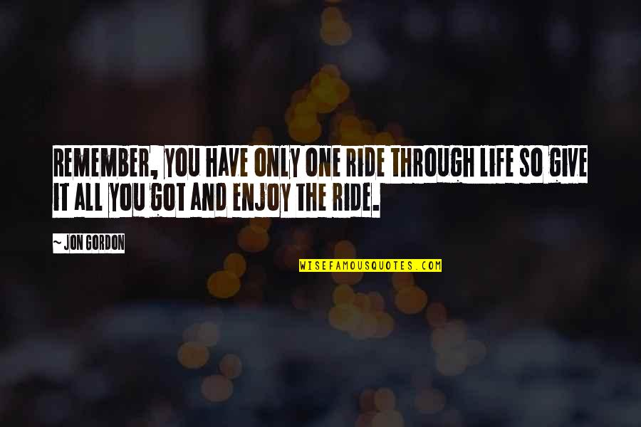 Remembers Quotes By Jon Gordon: Remember, you have only one ride through life