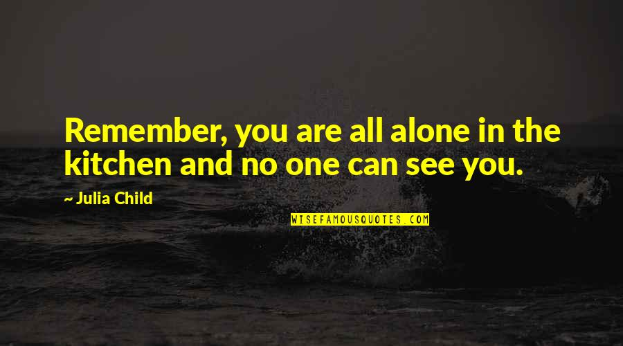 Remembers Quotes By Julia Child: Remember, you are all alone in the kitchen