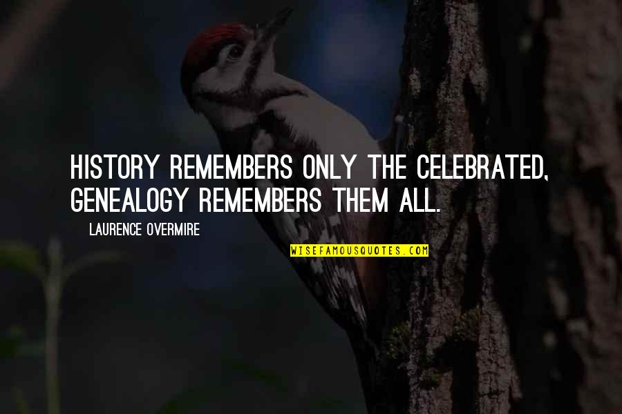 Remembers Quotes By Laurence Overmire: History remembers only the celebrated, genealogy remembers them