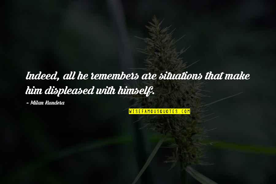 Remembers Quotes By Milan Kundera: Indeed, all he remembers are situations that make