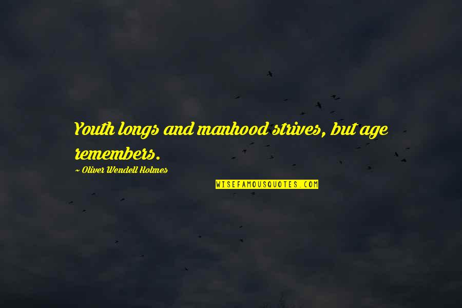 Remembers Quotes By Oliver Wendell Holmes: Youth longs and manhood strives, but age remembers.