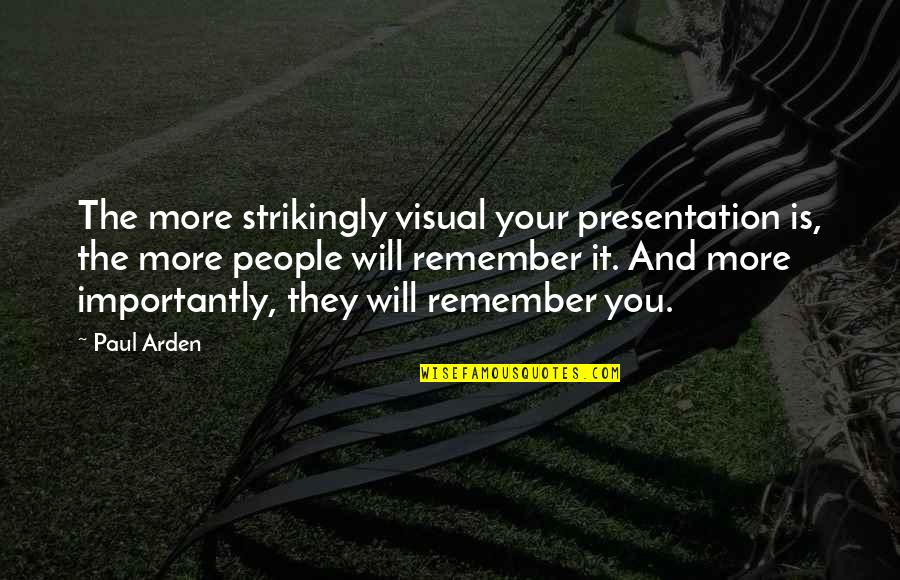 Remembers Quotes By Paul Arden: The more strikingly visual your presentation is, the