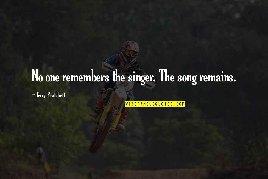 Remembers Quotes By Terry Pratchett: No one remembers the singer. The song remains.