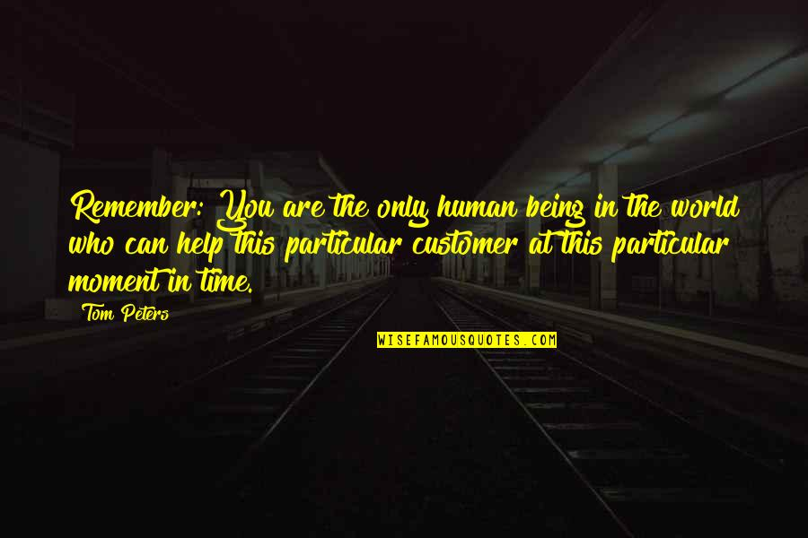 Remembers Quotes By Tom Peters: Remember: You are the only human being in