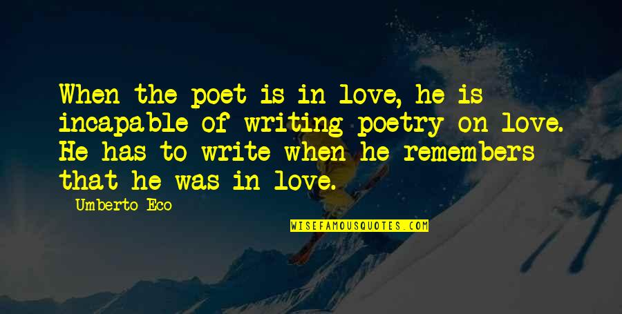 Remembers Quotes By Umberto Eco: When the poet is in love, he is